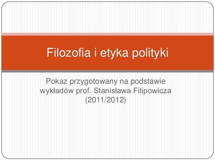 Filozofia i etyka polityki Pokaz przygotowany na podstawiewykładów prof. Stanisława Filipowicza            (2011/2012)