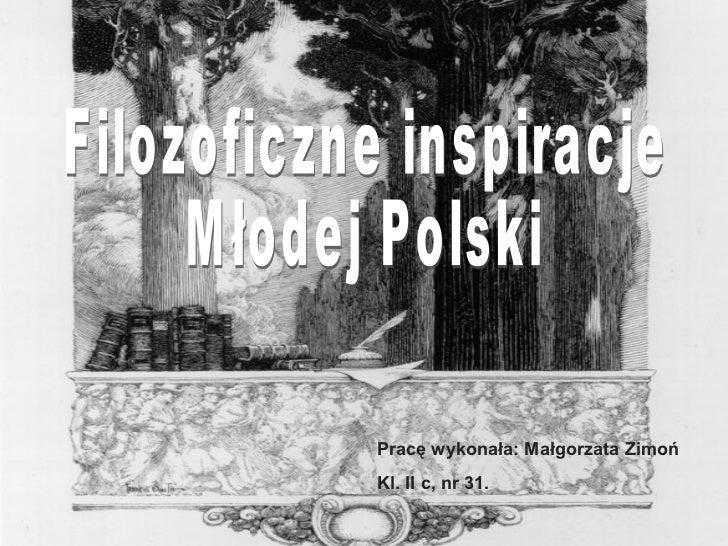Filozoficzne inspiracje Młodej Polski Pracę wykonała: Małgorzata Zimoń Kl. II c, nr 31.