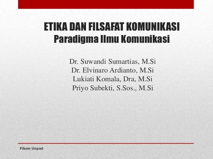 ETIKA DAN FILSAFAT KOMUNIKASI                Paradigma Ilmu Komunikasi                   Dr. Suwandi Sumartias, M.Si      ...