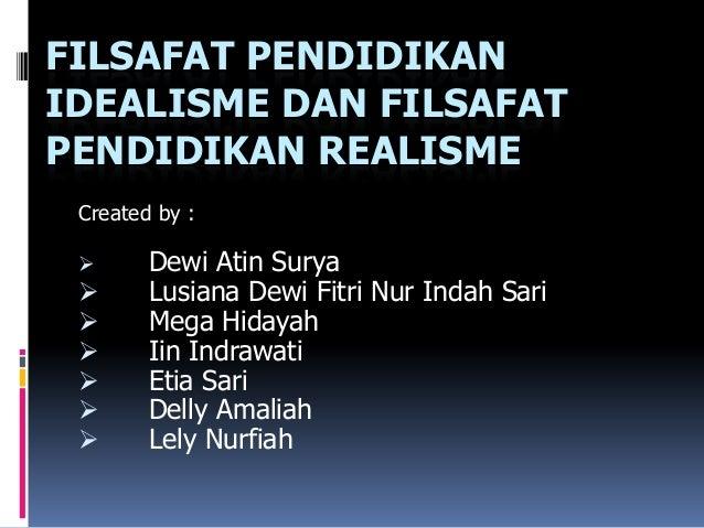 FILSAFAT PENDIDIKANIDEALISME DAN FILSAFATPENDIDIKAN REALISME Created by :       Dewi Atin Surya       Lusiana Dewi Fitri...