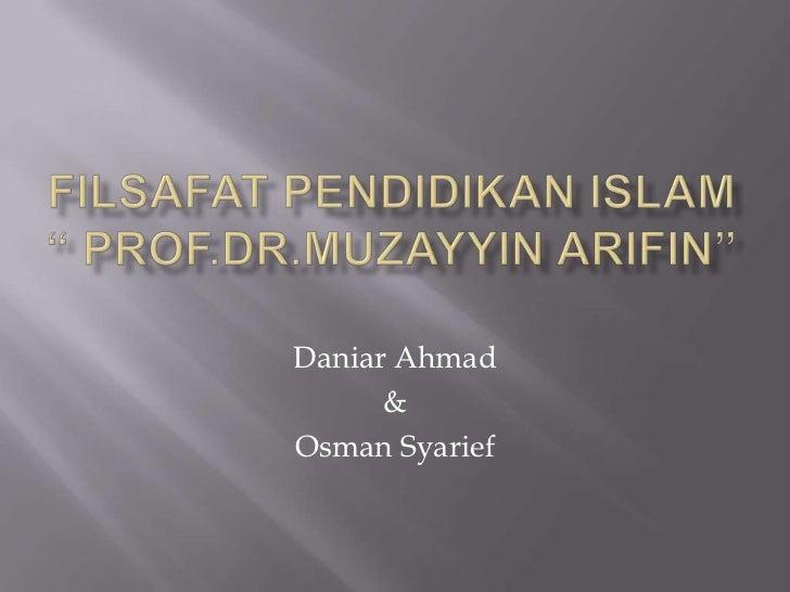 "FILSAFAT PENDIDIKAN ISLAM "" Prof.Dr.MuzayyinArifin""<br />Daniar Ahmad <br />&<br />OsmanSyarief<br />"