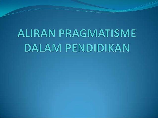 Pengertian Pragmatisme berasal dari kata pragma (bahasa  Yunani) yang berarti tindakan, perbuatan. Pragmatisme adalah su...