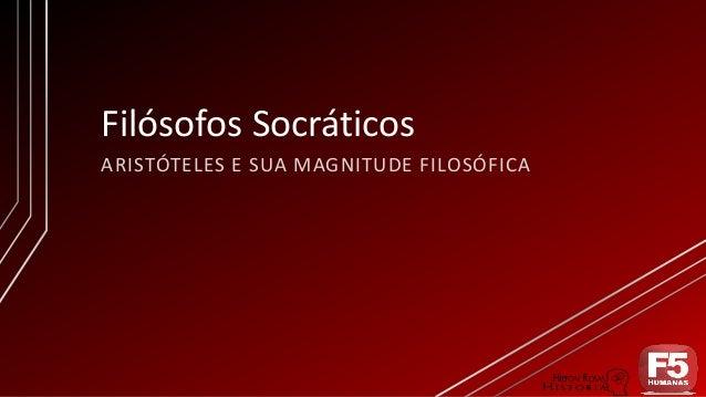 Filósofos Socráticos ARISTÓTELES E SUA MAGNITUDE FILOSÓFICA
