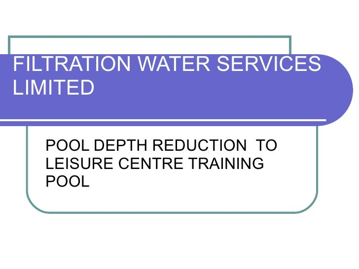 FILTRATION WATER SERVICES LIMITED POOL DEPTH REDUCTION  TO LEISURE CENTRE TRAINING POOL