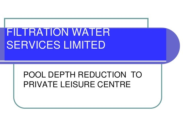 FILTRATION WATER SERVICES LIMITED POOL DEPTH REDUCTION TO PRIVATE LEISURE CENTRE
