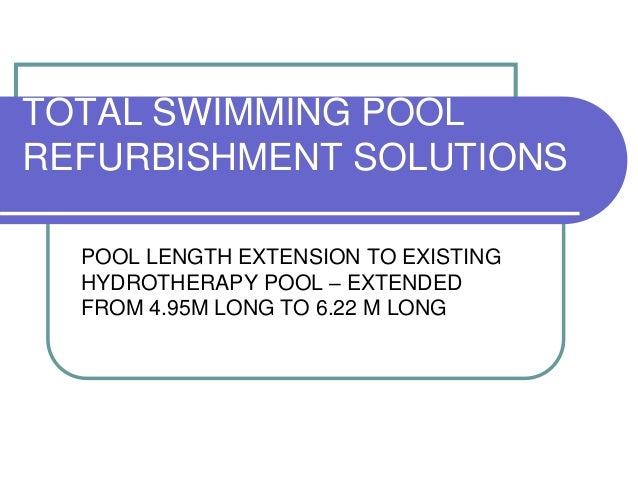 TOTAL SWIMMING POOL REFURBISHMENT SOLUTIONS POOL LENGTH EXTENSION TO EXISTING HYDROTHERAPY POOL – EXTENDED FROM 4.95M LONG...