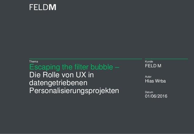 Thema Escaping the filter bubble – Die Rolle von UX in datengetriebenen Personalisierungsprojekten Kunde FELD M Autor Hias...