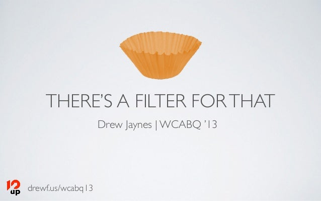 drewf.us/wcabq13 THERE'S A FILTER FORTHAT Drew Jaynes | WCABQ '13