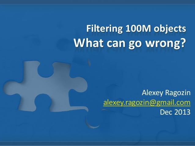Filtering 100M objects  What can go wrong?  Alexey Ragozin alexey.ragozin@gmail.com Dec 2013