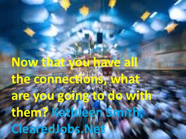 Now that you have allthe connections, whatare you going to do withthem? Kathleen Smith,ClearedJobs.Net