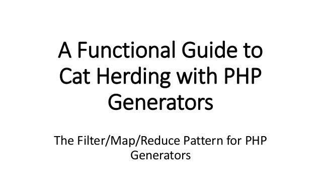 A Functional Guide to Cat Herding with PHP Generators The Filter/Map/Reduce Pattern for PHP Generators