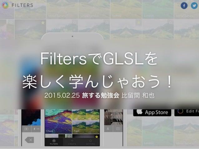 FiltersでGLSLを 楽しく学んじゃおう! 2015.02.25 旅する勉強会 比留間 和也