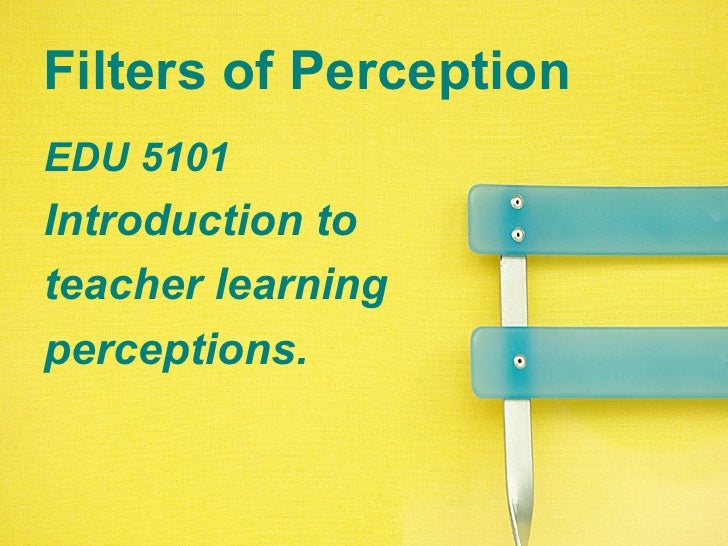 Filters of Perception EDU 5101 Introduction to  teacher learning perceptions.