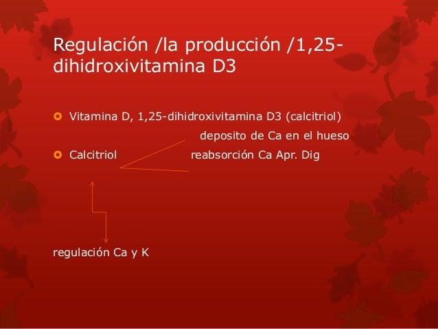 Regulación /la producción /1,25- dihidroxivitamina D3  Vitamina D, 1,25-dihidroxivitamina D3 (calcitriol) deposito de Ca ...