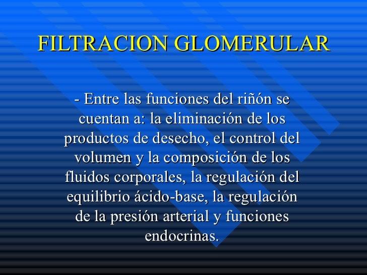 FILTRACION GLOMERULAR - Entre las funciones del riñón se cuentan a: la eliminación de los productos de desecho, el control...