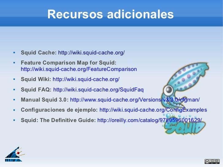 Recursos adicionales   Squid Cache: http://wiki.squid-cache.org/   Feature Comparison Map for Squid:    http://wiki.squi...