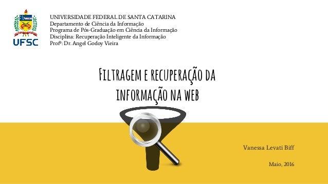Filtragemerecuperaçãoda informaçãonaweb Vanessa Levati Biff Maio, 2016 UNIVERSIDADE FEDERAL DE SANTA CATARINA Departamento...