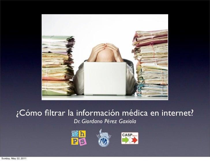 ¿Cómo filtrar la información médica en internet?                          Dr. Giordano Pérez GaxiolaSunday, May 22, 2011