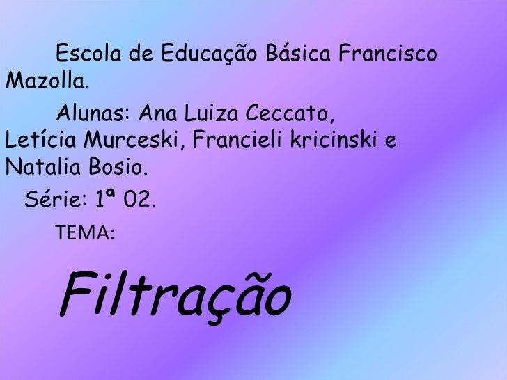 Escola de Educação Básica Francisco Mazolla. Alunas: Ana Luiza Ceccato,  Letícia Murceski, Francieli kricinski e Natalia B...