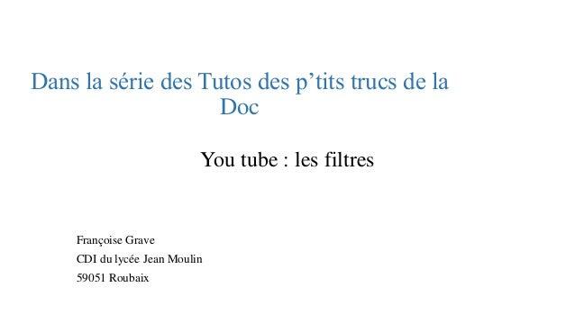 Dans la série des Tutos des p'tits trucs de la Doc  You tube : les filtres  Françoise Grave  CDI du lycée Jean Moulin  590...