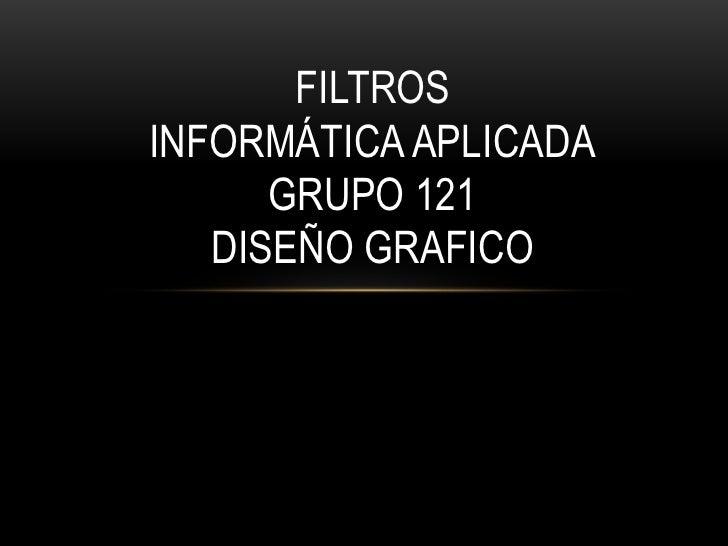 FILTROSINFORMÁTICA APLICADA      GRUPO 121   DISEÑO GRAFICO