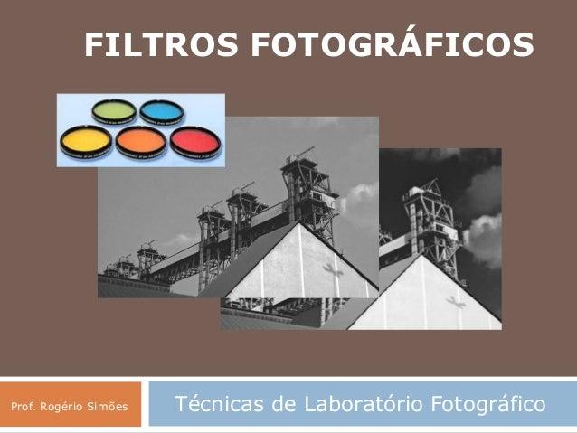 Técnicas de Laboratório FotográficoProf. Rogério Simões FILTROS FOTOGRÁFICOS