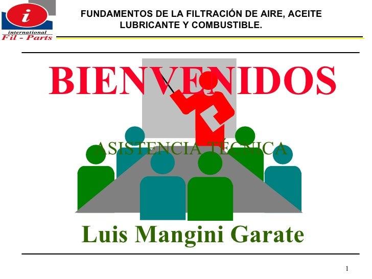 BIENVENIDOS ASISTENCIA TÉCNICA   Luis Mangini Garate FUNDAMENTOS DE LA FILTRACIÓN DE AIRE, ACEITE LUBRICANTE Y COMBUSTIBLE.