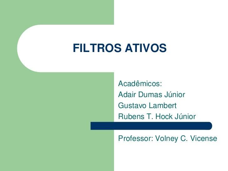 FILTROS ATIVOS      Acadêmicos:      Adair Dumas Júnior      Gustavo Lambert      Rubens T. Hock Júnior      Professor: Vo...