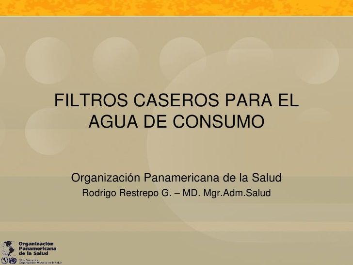 FILTROS CASEROS PARA EL    AGUA DE CONSUMO Organización Panamericana de la Salud  Rodrigo Restrepo G. – MD. Mgr.Adm.Salud