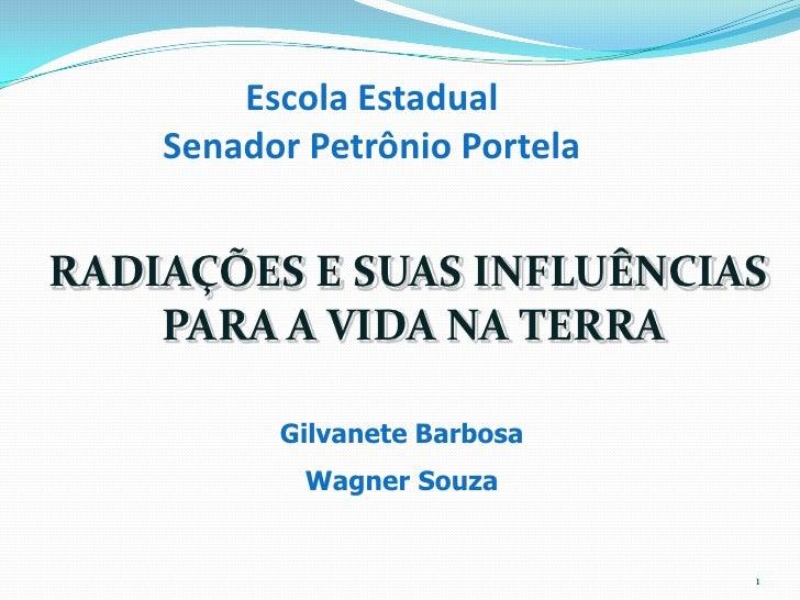 Escola Estadual Senador Petrônio Portela<br />RADIAÇÕES E SUAS INFLUÊNCIAS <br />PARA A VIDA NA TERRA<br />Gilvanete Barbo...
