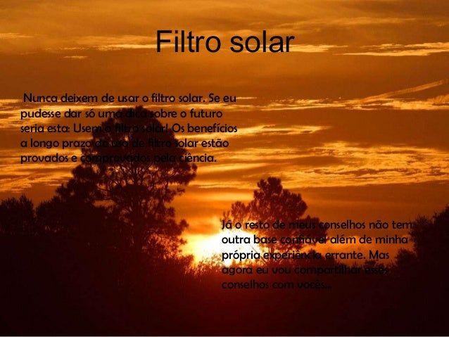 Filtro solar Nunca deixem de usar o filtro solar. Se eupudesse dar só uma dica sobre o futuroseria esta: Usem o filtro sol...