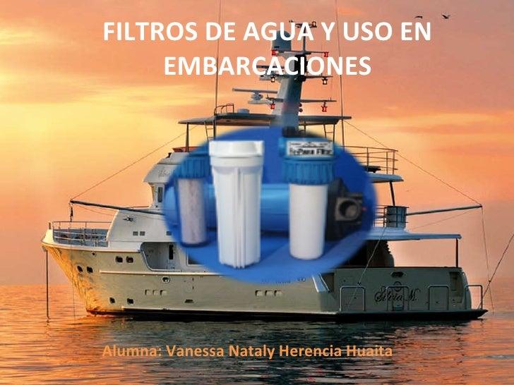 FILTROS DE AGUA Y USO EN EMBARCACIONES Alumna: Vanessa Nataly Herencia Huaita