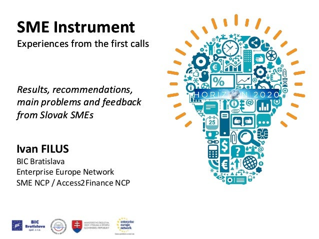 Ivan FILUS BIC Bratislava Enterprise Europe Network SME NCP / Access2Finance NCP SME Instrument Experiences from the first...
