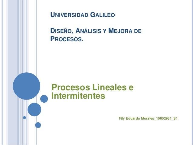 UNIVERSIDAD GALILEO DISEÑO, ANÁLISIS Y MEJORA DE PROCESOS. Procesos Lineales e Intermitentes Fily Eduardo Morales_10002931...