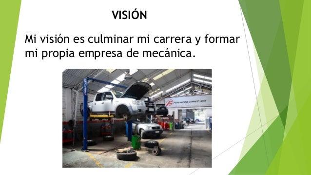 VISIÓN Mi visión es culminar mi carrera y formar mi propia empresa de mecánica.