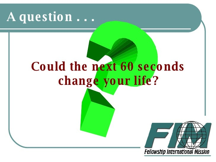 A question . . . <ul><li>Could the next 60 seconds change your life? </li></ul>