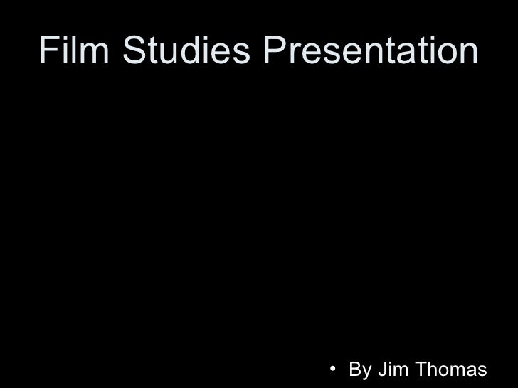 Film Studies Presentation <ul><li>By Jim Thomas </li></ul>