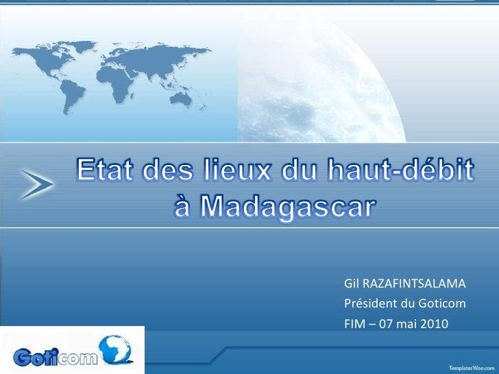 Etat des lieux du haut-débit<br />à Madagascar<br />Gil RAZAFINTSALAMA <br />Président du Goticom<br />FIM – 07 mai 2010<b...