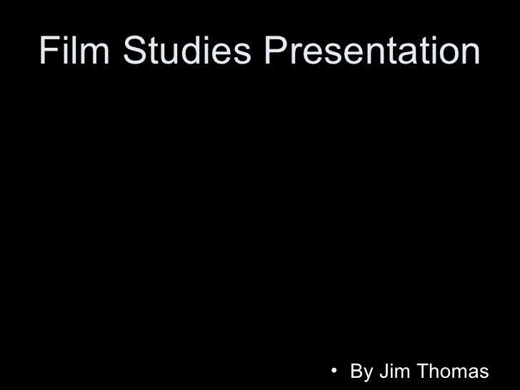 Film Studies Presentation <ul><li>By Jim Thomas </li></ul>