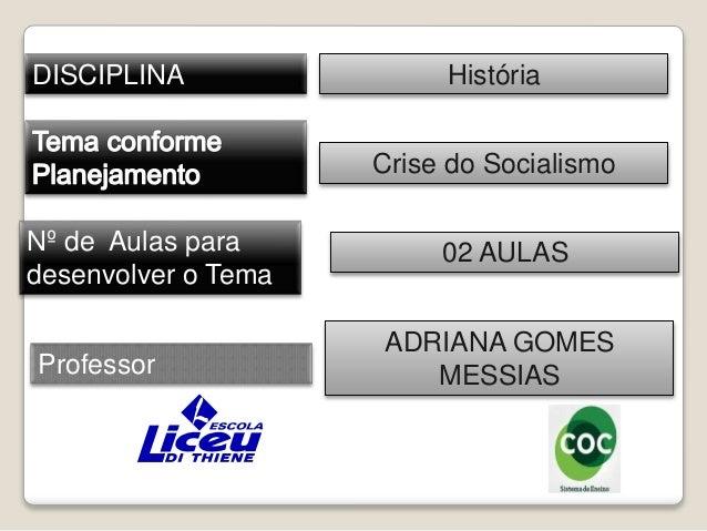 DISCIPLINA  Nº de Aulas para  desenvolver o Tema  Professor  História  Crise do Socialismo  02 AULAS  ADRIANA GOMES  MESSI...