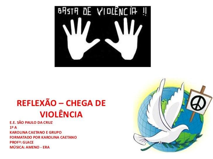 REFLEXÃO – CHEGA DE VIOLÊNCIA<br />E.E. SÃO PAULO DA CRUZ<br />1º A<br />KAROLINA CAETANO E GRUPO<br />FORMATADO POR KAROL...