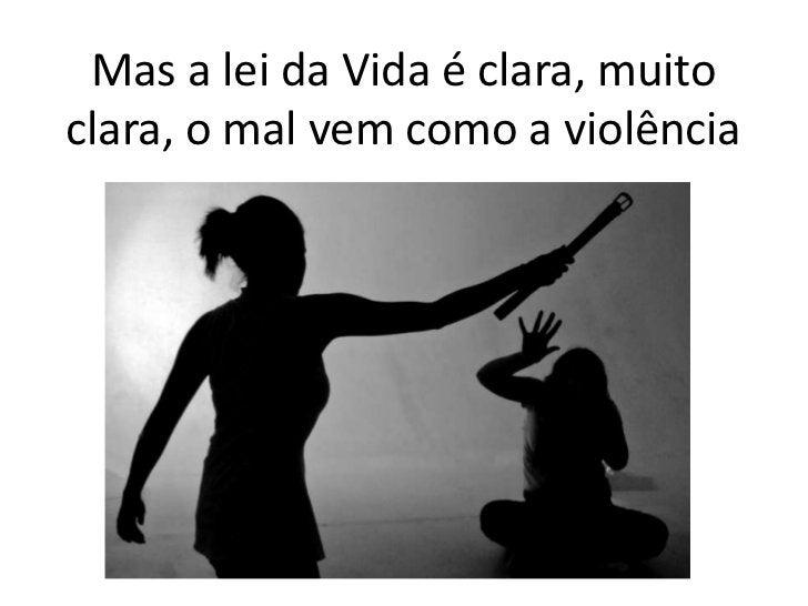 Mas a lei da Vida é clara, muito clara, o mal vem como a violência<br />