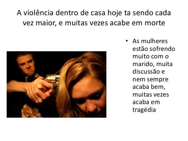 A violência dentro de casa hoje ta sendo cada vez maior, e muitas vezes acabe em morte<br />As mulheres estão sofrendo mui...