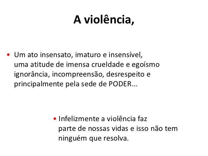 A violência,<br />•  Um ato insensato, imaturo e insensível,uma atitude de imensa crueldade e egoísmoignorância, incompree...