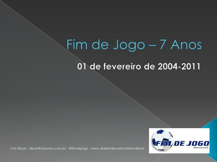Fim de Jogo – 7 Anos <br />01 de fevereiro de 2004-2011<br />Cris Dissat - dissat@dcpress.com.br - @fimdejogo - www.slides...
