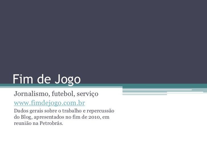Fim de JogoJornalismo, futebol, serviçowww.fimdejogo.com.brDados gerais sobre o trabalho e repercussãodo Blog, apresentado...