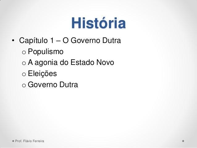 História • Capítulo 1 – O Governo Dutra o Populismo o A agonia do Estado Novo o Eleições o Governo Dutra Prof. Flávio Ferr...