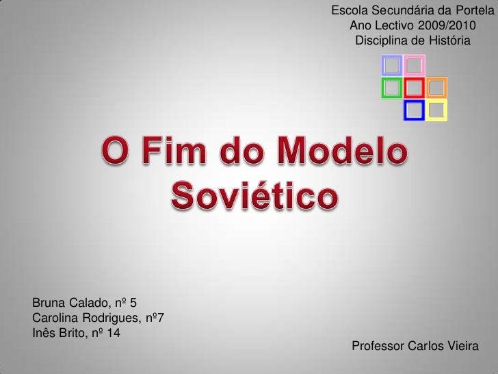 Escola Secundária da Portela<br />Ano Lectivo 2009/2010<br />Disciplina de História<br />O Fim do Modelo Soviético<br />Br...