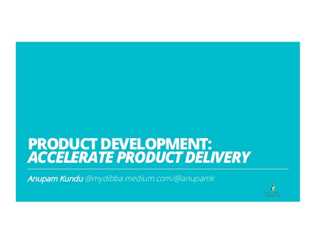 PRODUCTDEVELOPMENT: ACCELERATEPRODUCTDELIVERY Anupam Kundu @mydibba medium.com/@anupamk 1