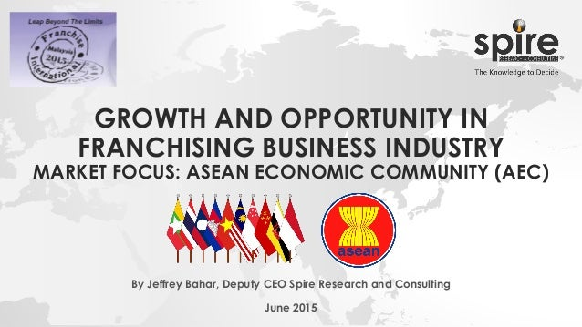 GROWTH AND OPPORTUNITY IN FRANCHISING BUSINESS INDUSTRY MARKET FOCUS: ASEAN ECONOMIC COMMUNITY (AEC) By Jeffrey Bahar, Dep...
